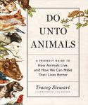 """Do Unto Animals: A Friendly Guide to How Animals Live and How We Can Make Their Lives Better,"" by Tracey Stewart."