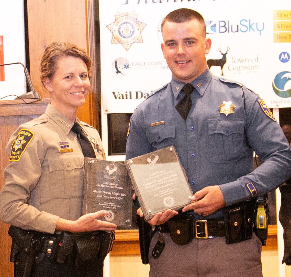 Unit Citation Merirorious Service Trooper Chad Henninger, both pictured. and Trooper Megan Boerwinkle of the Colorado State Patrol, and Deputy Megan Heil of the Eagle County Sheriff's Office On the afternoon of May 27, 2019, all three were called to a disturbance on I-70 in Wolcott. They found a vehicle spun out in the median, which the driver said was intentional to keep a female passenger, who was having a psychological breakdown, from jumping out of the car at highway speed. When the car stopped spinning, she jumped out of the vehicle, ran across the interstate, climbed over the deer fence, and swam through the Eagle River. She eventually ended up at the edge of a cliff, approximately 70 feet above the ground, where she disrobed. Henninger, Boerwinkle and Heil drove quickly up Highway 131, and ran through a sage field to get her. She was rocking back and forth on her knees at the edge of a cliff. When the officers approached, she began making suicidal statements and threatened to jump. Heil was able to grab the woman's arm to pull her away from the edge. After a brief struggle, they were able to take the woman into protective custody without injury, saving her life.
